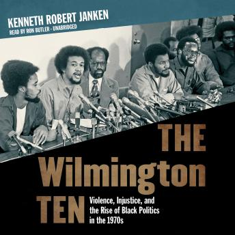 Wilmington Ten: Violence, Injustice, and the Rise of Black Politics in the 1970s, Kenneth Robert Janken