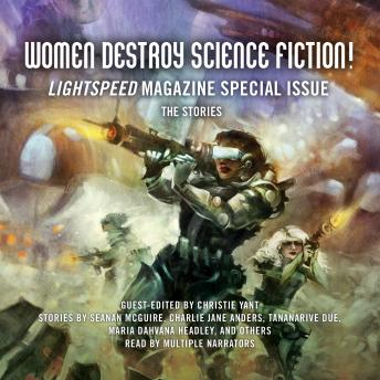 Women Destroy Science Fiction!: Lightspeed Magazine Special Issue; The Stories, Multiple Authors