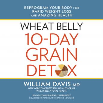 Wheat Belly 10-Day Grain Detox: Reprogram Your Body for Rapid Weight Loss and Amazing Health, Williams Davis, MD