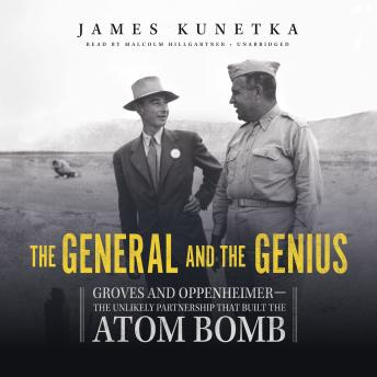 Download General and the Genius: Groves and Oppenheimer—the Unlikely Partnership That Built the Atom Bomb by James Kunetka