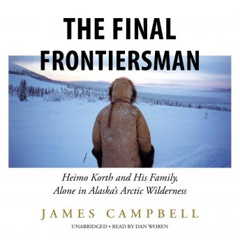 Final Frontiersman: Heimo Korth and His Family, Alone in Alaska's Arctic Wilderness, James Campbell