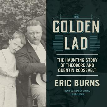 Golden Lad: The Haunting Story of Theodore and Quentin Roosevelt, Eric Burns