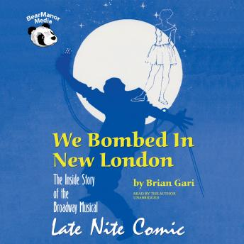 We Bombed in New London: The Inside Story of the Broadway Musical Late Nite Comic, Brian Gari