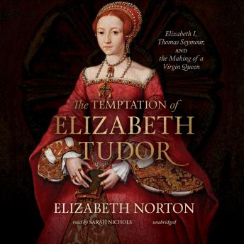 Temptation of Elizabeth Tudor: Elizabeth I, Thomas Seymour, and the Making of a Virgin Queen, Elizabeth Norton
