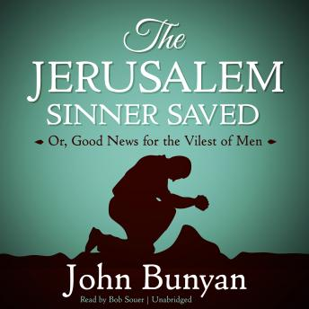 Jerusalem Sinner Saved: Or, Good News for the Vilest of Men, John Bunyan