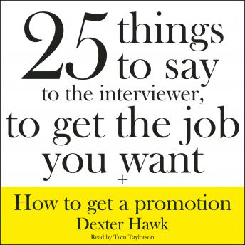Download 25 Things to Say to the Interviewer, to Get the Job You Want + How to Get a Promotion by Dexter Hawk
