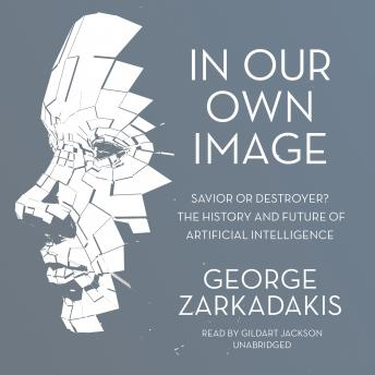 In Our Own Image: Savior or Destroyer? The History and Future of Artificial Intelligence, George Zarkadakis