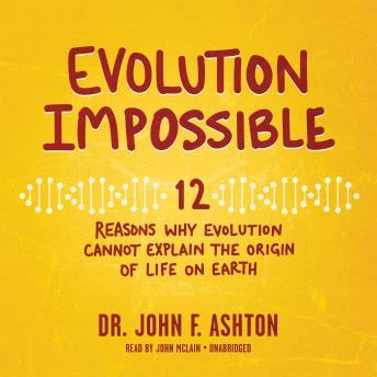 Evolution Impossible: 12 Reasons Why Evolution Cannot Explain the Origin of Life on Earth, Dr. John F. Ashton