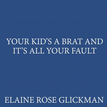 Your Kid's a Brat and It's All Your Fault, Elaine Rose Glickman