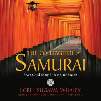 Courage of a Samurai: Seven Sword-Sharp Principles for Success, Lori Tsugawa Whaley