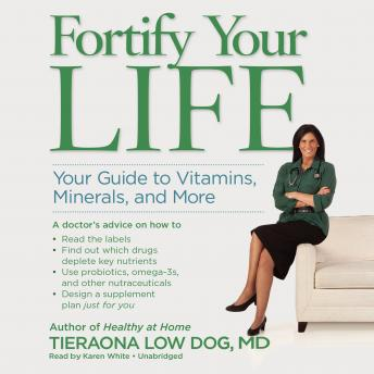 Fortify Your Life: Your Guide To Vitamins, Minerals, and More, Tieraona Low Dog, MD