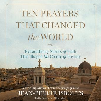 Ten Prayers That Changed the World: Extraordinary Stories of Faith That Shaped the Course of History, Jean-Pierre Isbouts