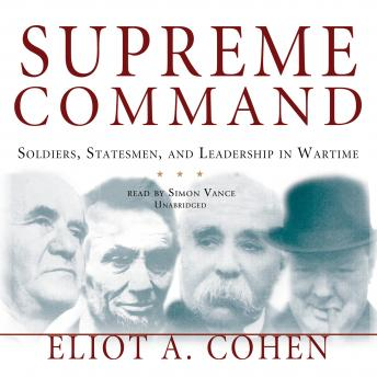 Supreme Command: Soldiers, Statesmen, and Leadership in Wartime, Eliot A. Cohen