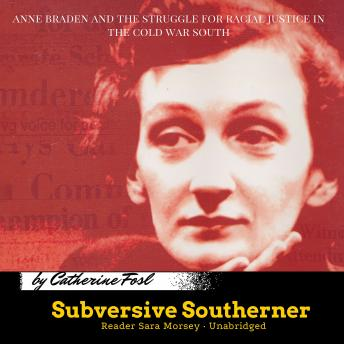 Subversive Southerner: Anne Braden and the Struggle for Racial Justice in the Cold War South, Catherine Fosl