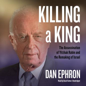Killing a King: The Assassination of Yitzhak Rabin and the Remaking of Israel, Audio book by Dan Ephron
