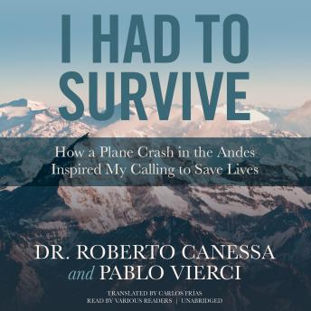 I Had to Survive: How a Plane Crash in the Andes Inspired My Calling to Save Lives, Pablo Vierci, Dr. Roberto Canessa