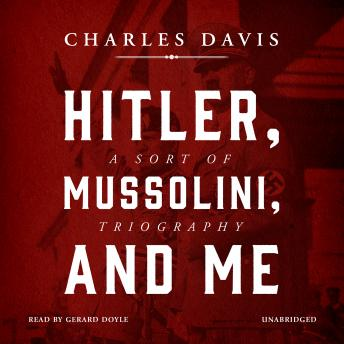 Hitler, Mussolini, and Me: A Sort of Triography, Charles Davis