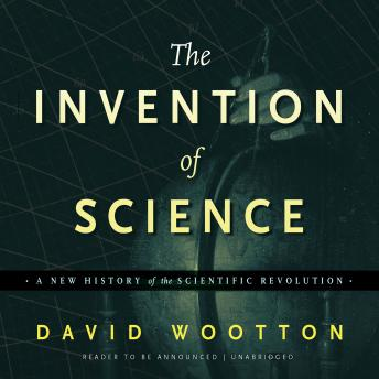 Invention of Science: A New History of the Scientific Revolution, David Wootton