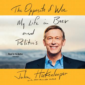 Opposite of Woe: My Life in Beer and Politics, John Hickenlooper