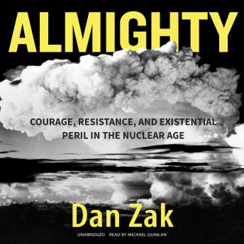 Almighty: Courage, Resistance, and Existential Peril in the Nuclear Age, Dan Zak