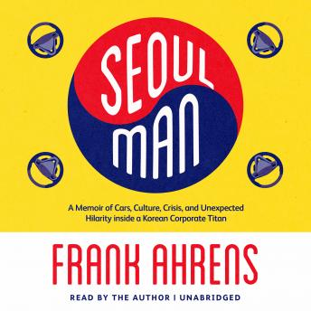 Seoul Man: A Memoir of Cars, Culture, Crisis, and Unexpected Hilarity inside a Korean Corporate Titan, Frank Ahrens
