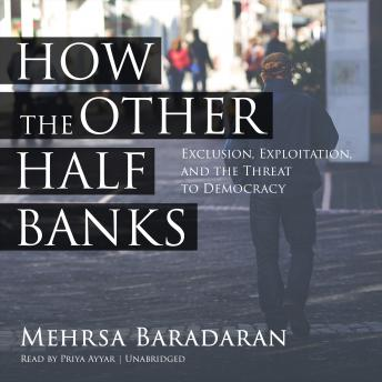 How the Other Half Banks: Exclusion, Exploitation, and the Threat to Democracy, Mehrsa Baradaran