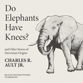 Do Elephants Have Knees? and Other Stories of Darwinian Origins, Charles R. Ault Jr.