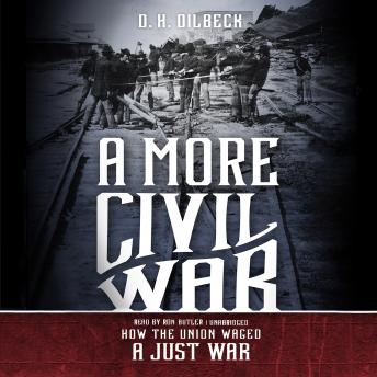 More Civil War: How the Union Waged a Just War, D. H. Dilbeck