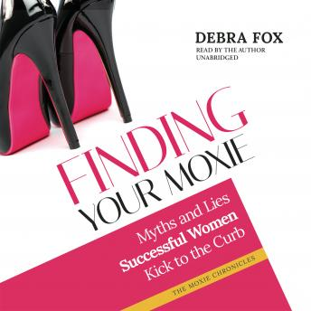 Finding Your Moxie: Myths and Lies Successful Women Kick to the Curb, Debra Fox