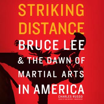 Striking Distance: Bruce Lee & the Dawn of Martial Arts in America, Charles Russo