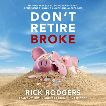 Don't Retire Broke: An Indespensible Guide to Tax-Efficient Retirement Planning and Financial Freedom, Rick Rodgers