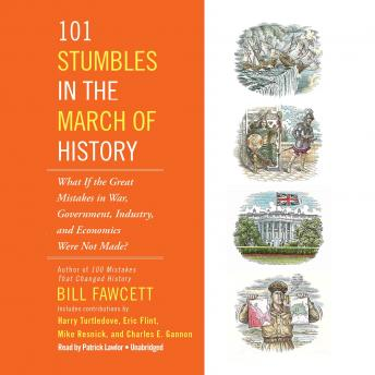 Download 101 Stumbles in the March of History:What If the Great Mistakes in War, Government, Industry, and Economics Were Not Made? by Bill Fawcett