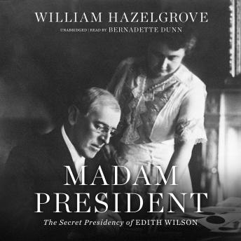 Madam President: The Secret Presidency of Edith Wilson, William Hazelgrove