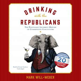 Drinking with the Republicans: The Politically Incorrect History of Conservative Concoctions, Mark Will-Weber