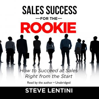 Sales Success for the Rookie: How to Succeed at Sales Right from the Start, Steve Lentini