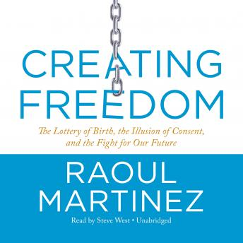 Creating Freedom :The Lottery of Birth, the Illusion of Consent, and the Fight for Our Future, Raoul Martinez