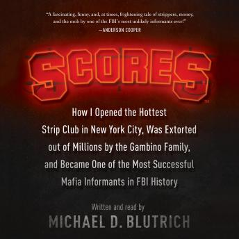 Scores: How I Opened the Hottest Strip Club in New York City, Was Extorted out of Millions by the Gambino Family, and Became One of the Most Successful Mafia Informants in FBI History, Michael D. Blutrich