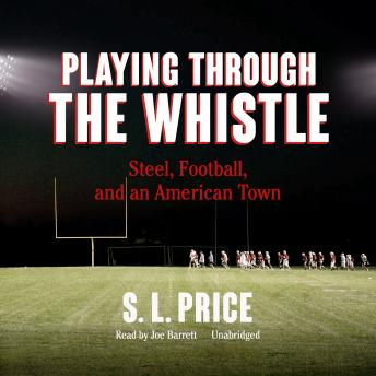 Playing through the Whistle: Steel, Football, and an American Town, S. L. Price