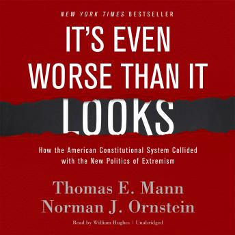 It's Even Worse Than It Looks: How the American Constitutional System Collided with the New Politics of Extremism, Norman J. Ornstein, Thomas E. Mann