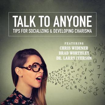 Talk to Anyone: Tips for Socializing & Developing Charisma, Lorraine Howell, Dr. Larry Iverson, Brad Worthley, Dr. Tony Alessandra, Gene Hildabrand, James Malinchak, Colette Carlson, Chris Widener