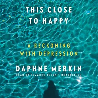 This Close to Happy :A Reckoning with Depression, Daphne Merkin