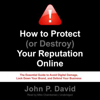 How to Protect (or Destroy) Your Reputation Online: The Essential Guide to Avoid Digital Damage, Lock Down Your Brand, and Defend Your Business, John P. David