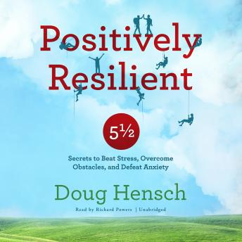 Positively Resilient: 5½ Secrets to Beat Stress, Overcome Obstacles, and Defeat Anxiety, Doug Hensch