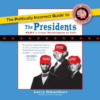 Politically Incorrect Guide to the Presidents, Part 1: From Washington to Taft, Larry Schweikart