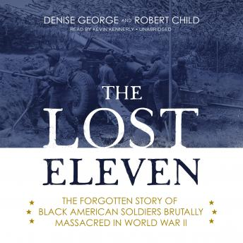 Lost Eleven : The Forgotten Story of Black American Soldiers Brutally Massacred in World War II, Robert Child, Denise George