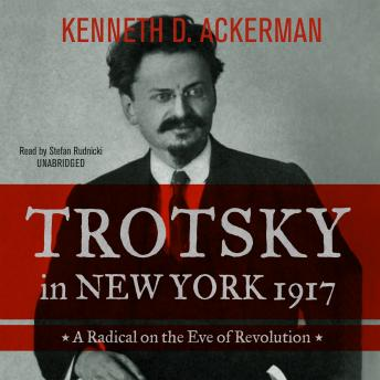 Trotsky in New York, 1917: A Radical on the Eve of Revolution, Kenneth D. Ackerman