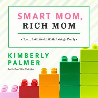 Smart Mom, Rich Mom: How to Build Wealth While Raising a Family, Kimberly Palmer