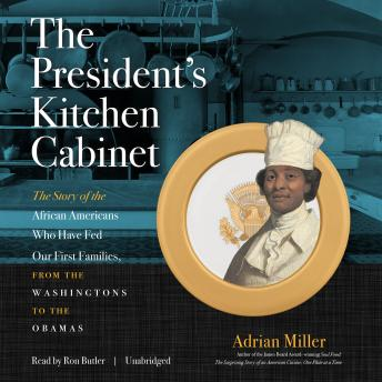 President's Kitchen Cabinet: The Story of the African Americans Who Have Fed Our First Families, from the Washingtons to the Obamas, Audio book by Adrian Miller