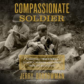 Compassionate Soldier: Remarkable True Stories of Mercy, Heroism, and Honor from the Battlefield, Jerry Borrowman