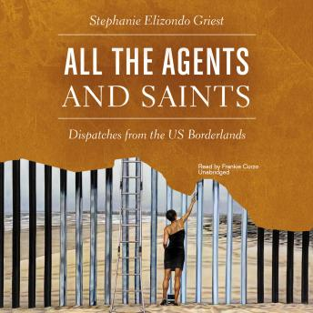 All the Agents and Saints: Dispatches from the US Borderlands, Stephanie Elizondo Griest